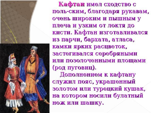 Кафтан имел сходство с поль-ским, благодаря рукавам, очень широким и пышным у плеча и узким от локтя до кисти. Кафтан изготавливался из парчи, бархата, атласа, камки ярких расцветок, застегивался серебряными или позолоченными площами (род пуговиц).  Дополнением к кафтану служил пояс, украшенный золотом или турецкий кушак, на котором носили булатный нож или шашку.