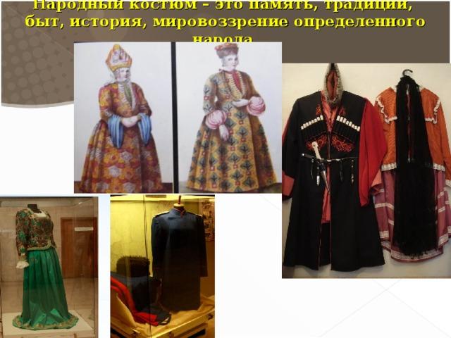 Народный костюм – это память, традиции, быт, история, мировоззрение определенного народа.