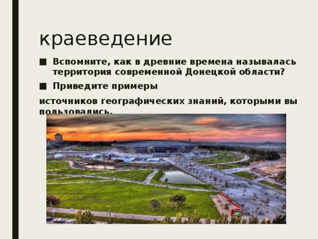 краеведение Вспомните, как в древние времена называлась территория современной Донецкой области? Приведите примеры источников географических знаний, которыми вы пользовались.