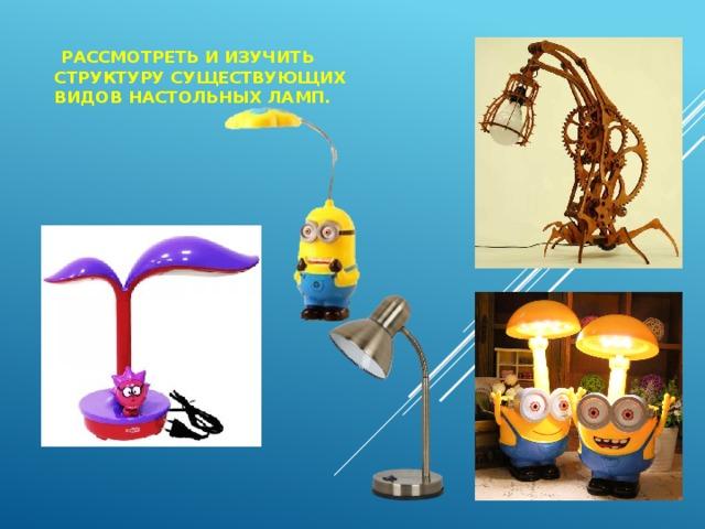 Рассмотреть и изучить структуру существующих видов настольных ламп.
