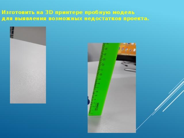 Изготовить на 3 D принтере пробную модель для выявления возможных недостатков проекта.