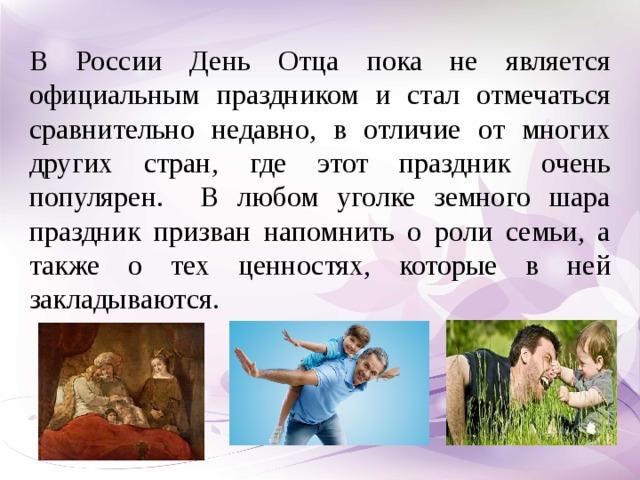 В России День Отца пока не является официальным праздником и стал отмечаться сравнительно недавно, в отличие от многих других стран, где этот праздник очень популярен. В любом уголке земного шара праздник призван напомнить о роли семьи, а также о тех ценностях, которые в ней закладываются.