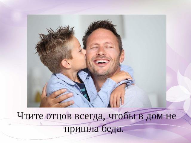 Чтите отцов всегда, чтобы в дом не пришла беда.
