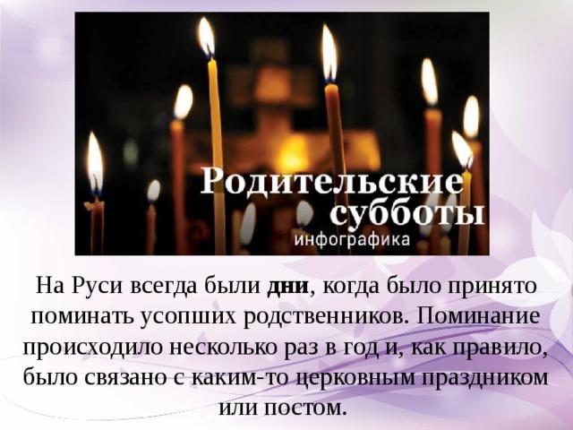 На Руси всегда были дни , когда было принято поминать усопших родственников. Поминание происходило несколько раз в год и, как правило, было связано с каким-то церковным праздником или постом.