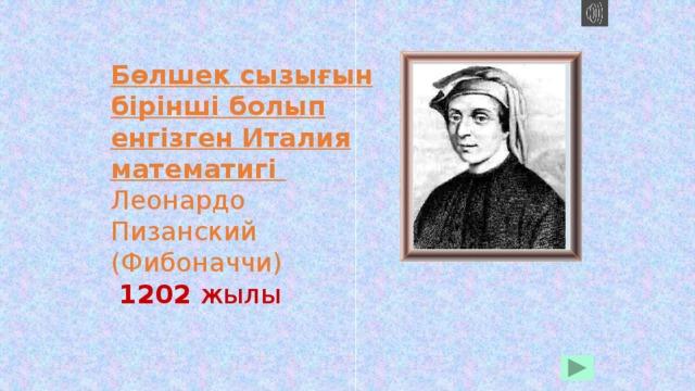 Бөлшек сызығын бірінші болып енгізген Италия математигі   Леонардо Пизанский (Фибоначчи)   1202 жылы