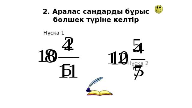 2. Аралас сандарды бұрыс бөлшек түріне келтір Нұсқа 1 Нұсқа 2