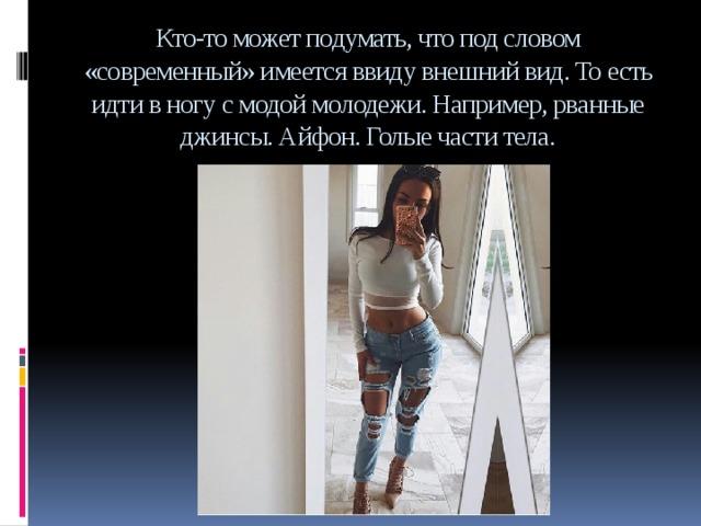 Кто-то может подумать, что под словом «современный» имеется ввиду внешний вид. То есть идти в ногу с модой молодежи. Например, рванные джинсы. Айфон. Голые части тела.