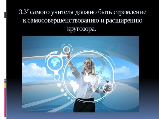 3.У самого учителя должно быть стремление к самосовершенствованию и расширению кругозора.