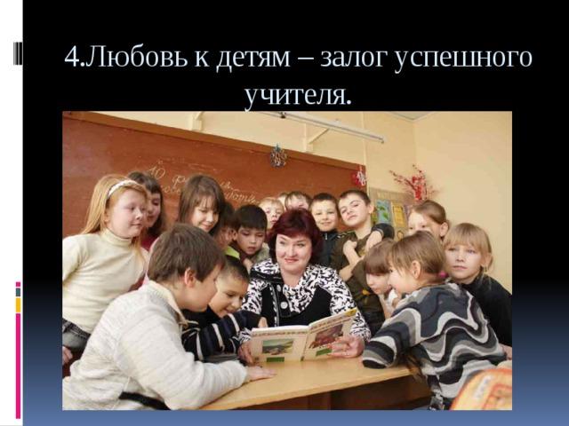 4.Любовь к детям – залог успешного учителя.