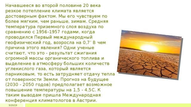 Начавшееся во второй половине 20 века резкое потепление климата является достоверным фактом. Мы его чувствуем по более мягким, чем раньше, зимам. Средняя температура приземного слоя воздуха по сравнению с 1956-1957 годами, когда проводился Первый международный геофизический год, возросла на 0,7' В чем причина этого явления? Одни ученые считают, что это - результат сжигания огромной массы органического топлива и выделение в атмосферу больших количеств углекислого газа, который является парниковым, то есть затрудняет отдачу тепла от поверхности Земли. Прогноз на будущее (2030 - 2050 годов) предполагает возможное повышение температуры на 1,5 - 4,5С. К таким выводам пришла Международная конференция климатологов в Австрии. 3/20/19