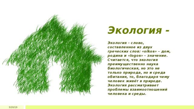 Экология - Экология – слово, составленное из двух греческих слов: «oikos» – дом, родина и «logos» – значение. Считается, что экология преимущественно наука биологическая, но это не только природа, но и среда обитания, то, благодаря чему человек живёт в природе. Экология рассматривает проблемы взаимоотношений человека и среды. 3/20/19