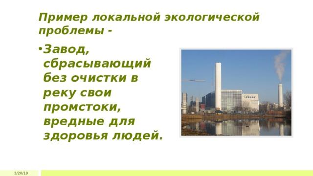 Пример локальной экологической проблемы - Завод, сбрасывающий без очистки в реку свои промстоки, вредные для здоровья людей. 3/20/19