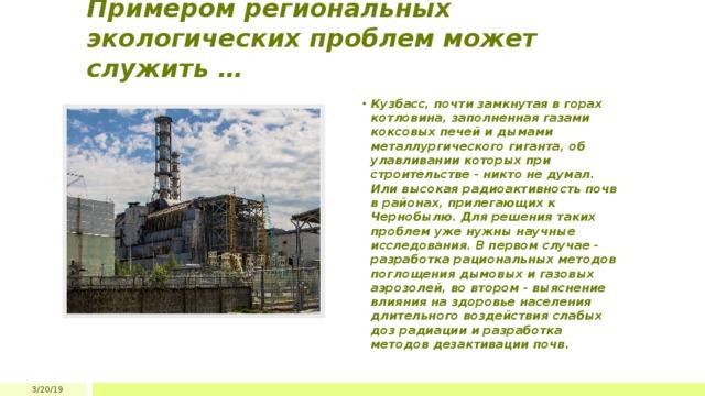 Примером региональных экологических проблем может служить … Кузбасс, почти замкнутая в горах котловина, заполненная газами коксовых печей и дымами металлургического гиганта, об улавливании которых при строительстве - никто не думал. Или высокая радиоактивность почв в районах, прилегающих к Чернобылю. Для решения таких проблем уже нужны научные исследования. В первом случае - разработка рациональных методов поглощения дымовых и газовых аэрозолей, во втором - выяснение влияния на здоровье населения длительного воздействия слабых доз радиации и разработка методов дезактивации почв. 3/20/19
