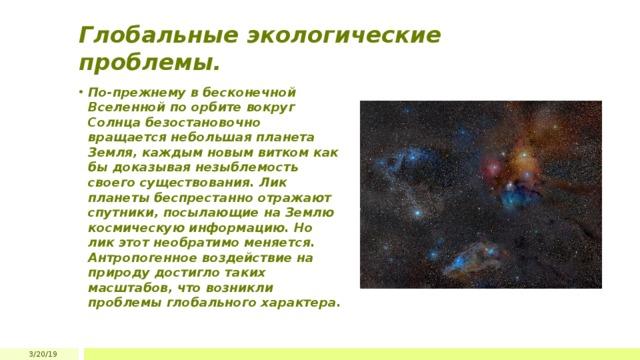Глобальные экологические проблемы. По-прежнему в бесконечной Вселенной по орбите вокруг Солнца безостановочно вращается небольшая планета Земля, каждым новым витком как бы доказывая незыблемость своего существования. Лик планеты беспрестанно отражают спутники, посылающие на Землю космическую информацию. Но лик этот необратимо меняется. Антропогенное воздействие на природу достигло таких масштабов, что возникли проблемы глобального характера. 3/20/19
