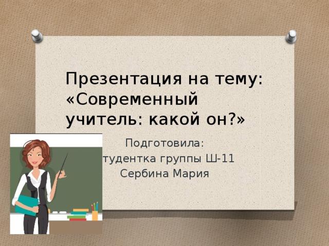 Презентация на тему: «Современный учитель: какой он?» Подготовила: Студентка группы Ш-11 Сербина Мария