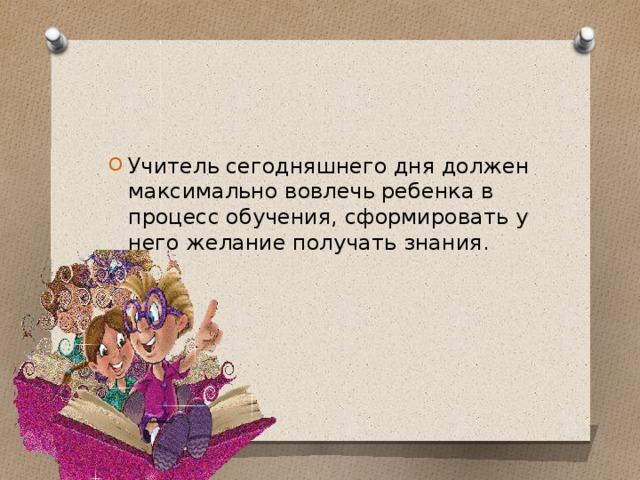 Учитель сегодняшнего дня должен максимально вовлечь ребенка в процесс обучения, сформировать у него желание получать знания.