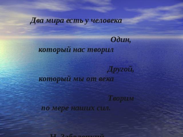 Два мира есть у человека  Один, который нас творил  Другой, который мы от века  Творим по мере наших сил.   Н. Заболоцкий .