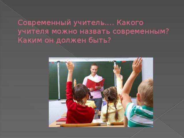 Современный учитель.… Какого учителя можно назвать современным? Каким он должен быть?