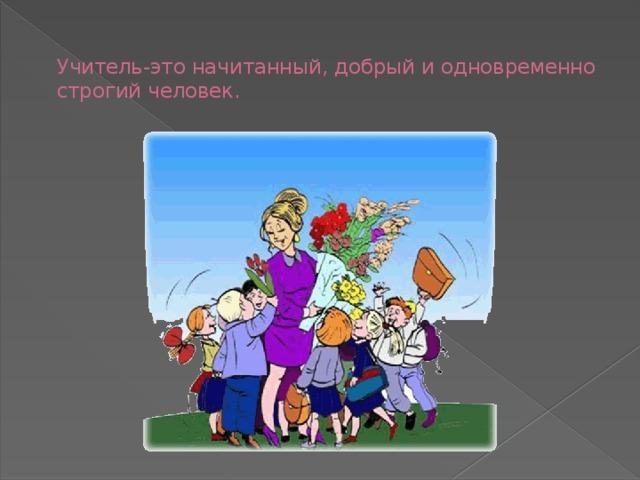 Учитель-это начитанный, добрый и одновременно строгий человек.