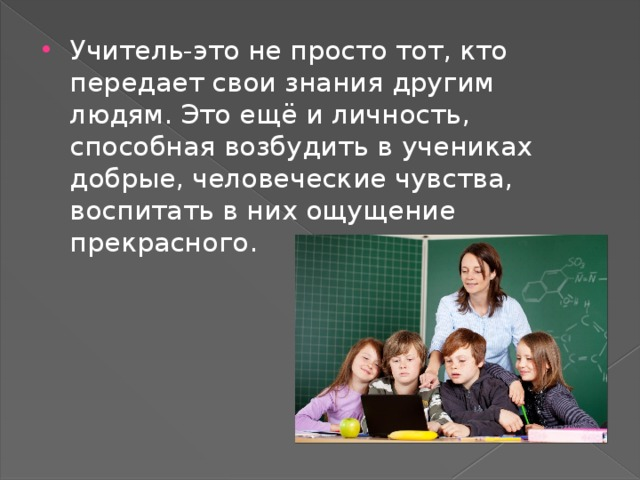 Учитель-это не просто тот, кто передает свои знания другим людям. Это ещё и личность, способная возбудить в учениках добрые, человеческие чувства, воспитать в них ощущение прекрасного.