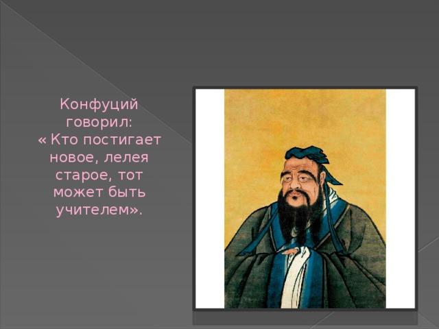 Конфуций говорил: « Кто постигает новое, лелея старое, тот может быть учителем».