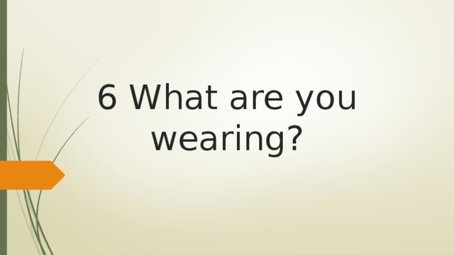 6 What are you wearing?