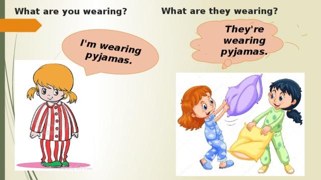 I'm wearing pyjamas. What aretheywearing?    What are you wearing?    They're wearing pyjamas.