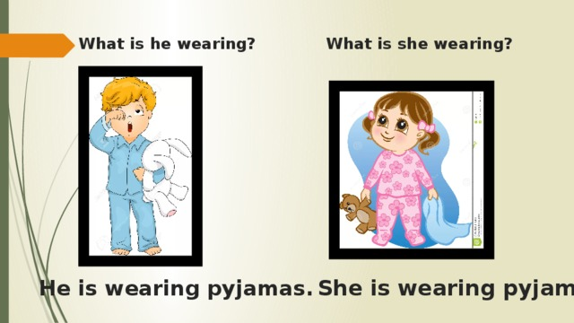 Whatis hewearing?    Whatis shewearing?    She is wearing pyjamas.   He iswearingpyjamas.