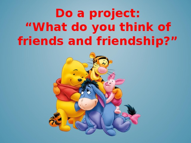 """Do a project: """" What do you think of friends and friendship?"""""""