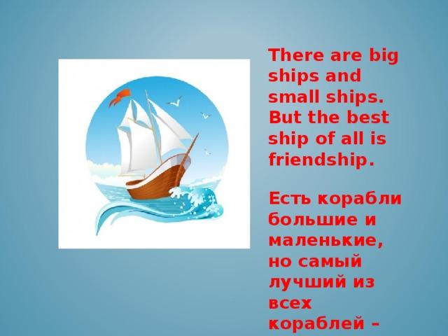 There are big ships and small ships. But the best ship of all is friendship .  Есть корабли большие и маленькие, но самый лучший из всех кораблей – это дружба.
