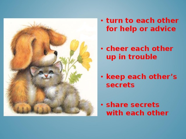 turn to each other for help or advice  cheer each other up in trouble  keep each other's secrets  share secrets with each other
