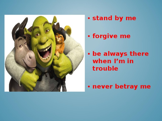 stand by me  forgive me  be always there when I'm in trouble  never betray me