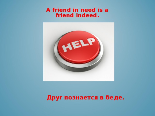 A friend in need is a friend indeed.    Друг  познается в беде.