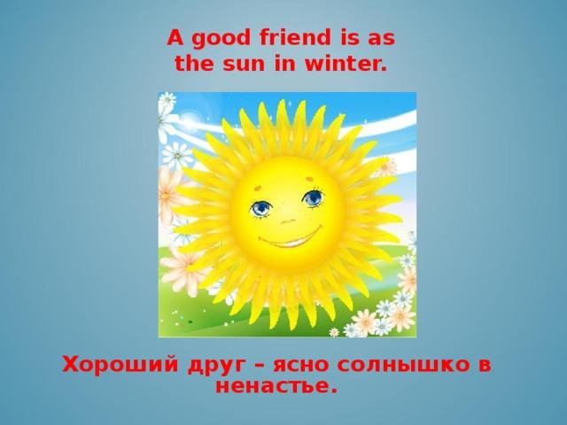A good friend is as the sun in winter.   Хороший друг – ясно солнышко в ненастье.
