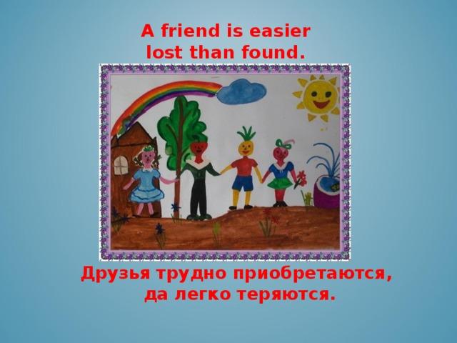 A friend is easier lost than found.    Друзья трудно приобретаются,  да легко теряются.