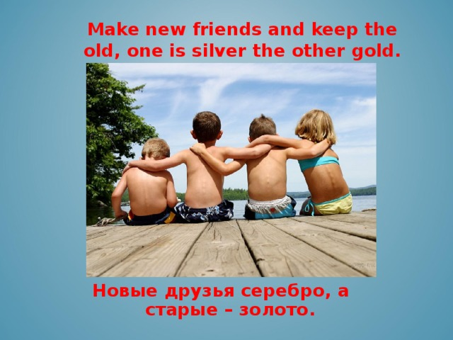 Make new friends and keep the old, one is silver the other gold.    Новые друзья серебро, а  старые – золото.