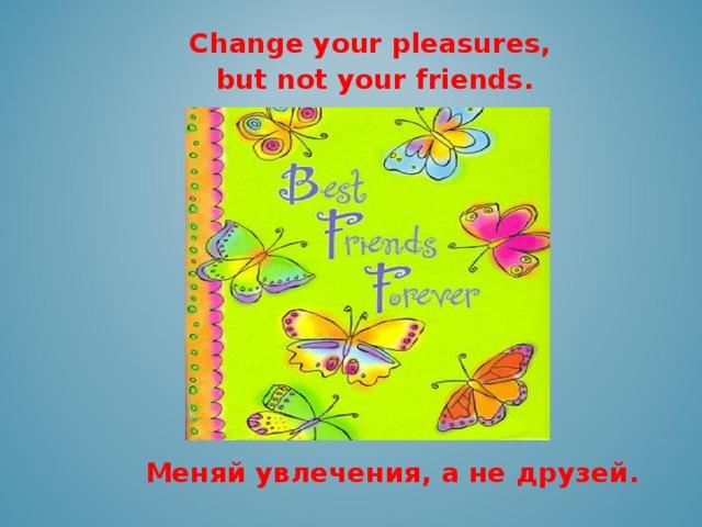 Change your pleasures,  but not your friends.   Меняй увлечения, а не друзей.