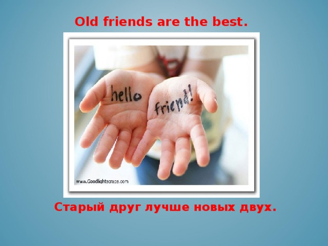 Old friends are the best.    Старый друг лучше новых двух.