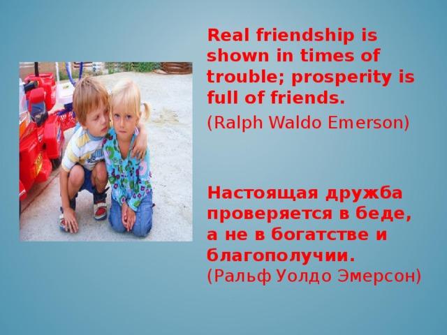 Real friendship is shown in times of trouble; prosperity is full of friends. ( Ralph Waldo Emerson )    Настоящая дружба проверяется в беде, а не в богатстве и благополучии. (Ральф Уолдо Эмерсон)