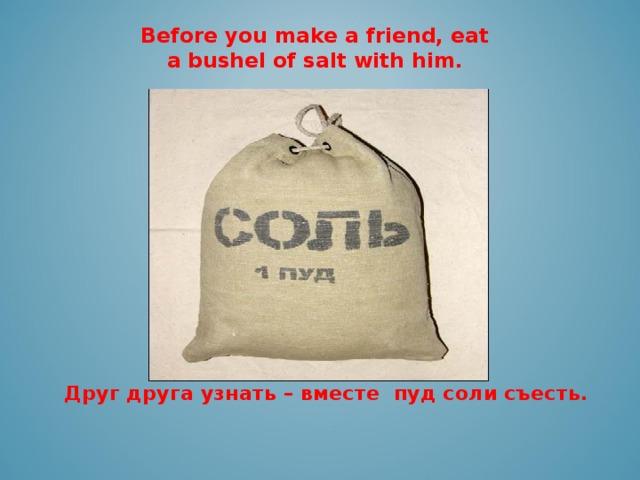 Before you make a friend, eat a bushel of salt with him.   Друг друга узнать – вместе пуд соли съесть.