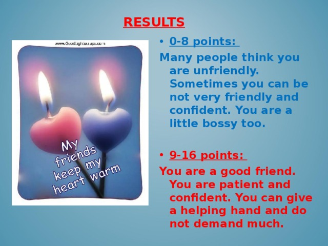 RESULTS   0-8 points: Many people think you are unfriendly. Sometimes you can be not very friendly and confident. You are a little bossy too.  9-16 points: You are a good friend. You are patient and confident. You can give a helping hand and do not demand much.