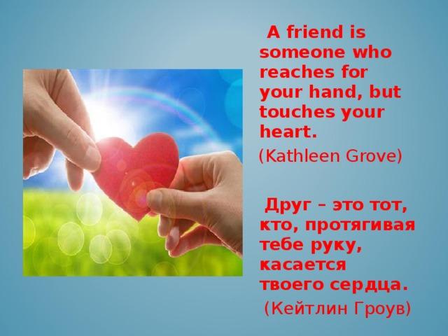 A friend is someone who reaches for your hand, but touches your heart.  ( Kathleen Grove )   Друг – это тот, кто, протягивая тебе руку, касается твоего сердца.  (Кейтлин Гроув)