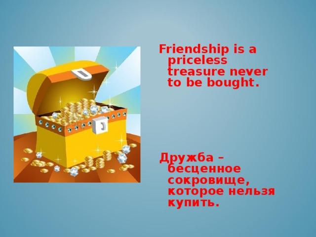 Friendship is a priceless treasure never to be bought .     Дружба –  бесценное сокровище, которое нельзя купить.