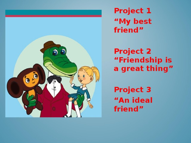 """Project 1 """" My best friend """"  Project 2 """"Friendship is a great thing""""  Project 3 """" An ideal friend"""""""
