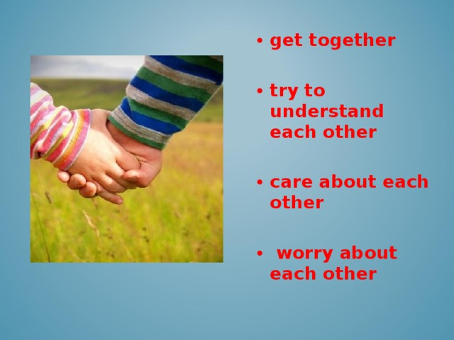 get together  try to understand each other  care about each other   worry about each other