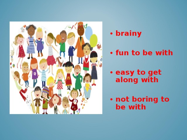 brainy  fun to be with  easy to get along with  not boring to be with