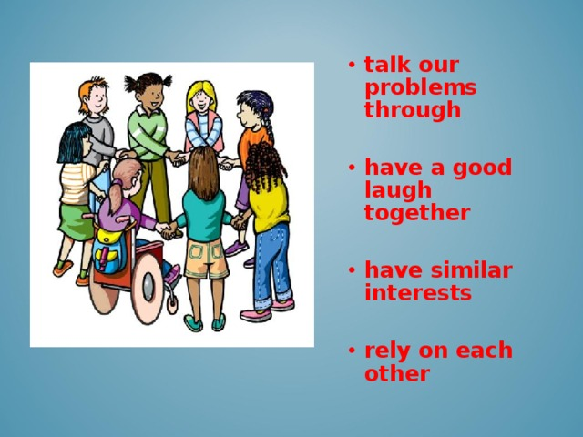 talk our problems through  have a good laugh together  have similar interests  rely on each other