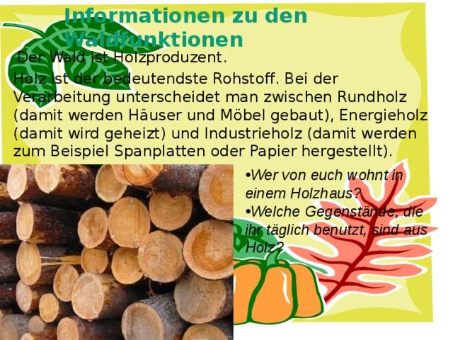 Informationen zu den Waldfunktionen   Der Wald ist Holzproduzent. Holz ist der bedeutendste Rohstoff. Bei der Verarbeitung unterscheidet man zwischen Rundholz (damit werden Häuser und Möbel gebaut), Energieholz (damit wird geheizt) und Industrieholz (damit werden zum Beispiel Spanplatten oder Papier hergestellt).