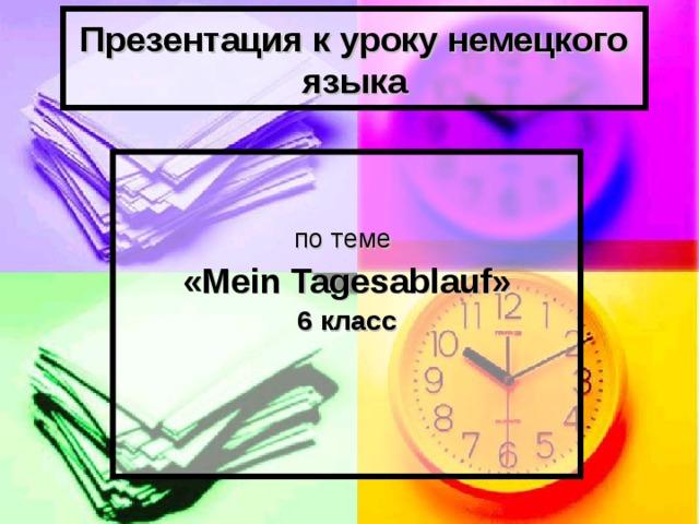 Презентация к уроку немецкого языка по теме «М ein Tagesablauf » 6 класс
