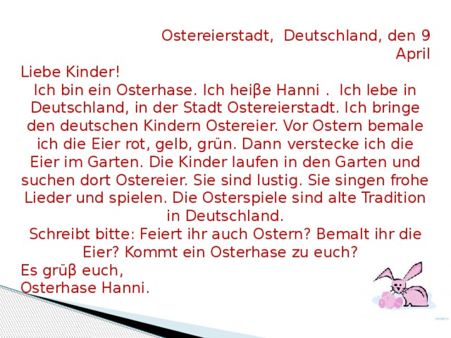 Ostereierstadt, Deutschland, den 9 April Liebe Kinder! Ich bin ein Osterhase. Ich heiβe Hanni . Ich lebe in Deutschland, in der Stadt Ostereierstadt. Ich bringe den deutschen Kindern Ostereier. Vor Ostern bemale ich die Eier rot, gelb, grün. Dann verstecke ich die Eier im Garten. Die Kinder laufen in den Garten und suchen dort Ostereier. Sie sind lustig. Sie singen frohe Lieder und spielen. Die Osterspiele sind alte Tradition in Deutschland. Schreibt bitte: Feiert ihr auch Ostern? Bemalt ihr die Eier? Kommt ein Osterhase zu euch? Es grüβ euch, Osterhase Hanni.